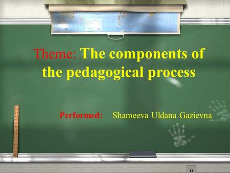 Theme: The components of the pedagogical process Performed: Shameeva Uldana Gazievna.