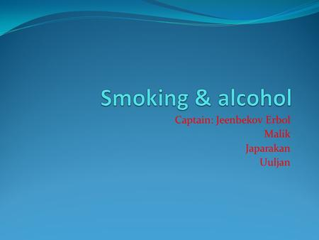 Captain: Jeenbekov Erbol Malik Japarakan Uuljan. Composition of cigarettes The composition comprises nicotine tobacco leaves, proteins, carbohydrates,