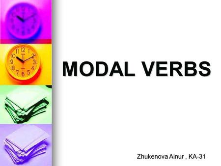 MODAL VERBS Zhukenova Ainur, KA-31. Can/ Be able to / Cant CAN CAN Different uses: Different uses: Abilities or capacities (to know or to be able to).