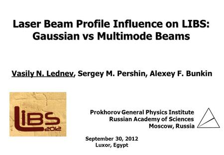 GPI RAS Laser Beam Profile Influence on LIBS: Gaussian vs Multimode Beams Vasily N. Lednev, Sergey M. Pershin, Alexey F. Bunkin Prokhorov General Physics.