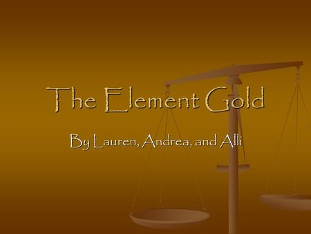 The Element Gold By Lauren, Andrea, and Alli. Common Uses It is used for expensive fine jewelry. It is used for money is some places.