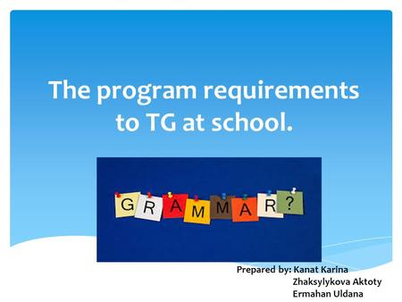 The program requirements to TG at school. Prepared by: Kanat Karina Zhaksylykova Aktoty Ermahan Uldana.