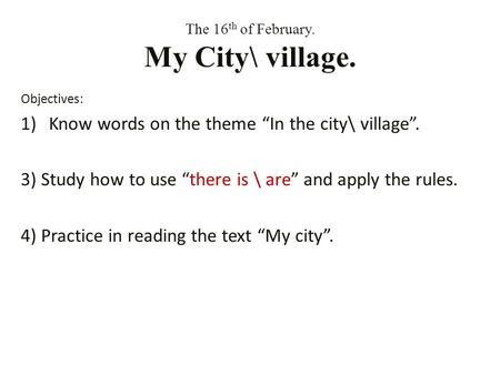 The 16 th of February. My City\ village. Objectives: 1)Know words on the theme In the city\ village. 3) Study how to use there is \ are and apply the rules.