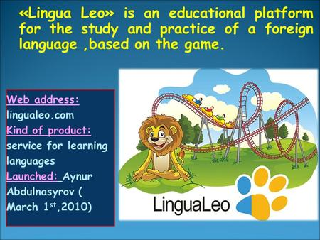 «Lingua Leo» is an educational platform for the study and practice of a foreign language,based on the game. Web address: lingualeo.com Kind of product: