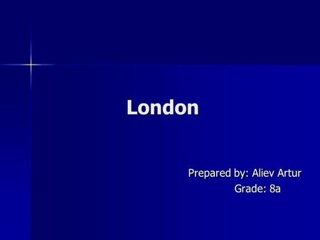 London London Prepared by: Aliev Artur Prepared by: Aliev Artur Grade: 8a Grade: 8a.