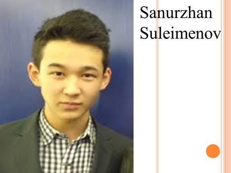 Sanurzhan Suleimenov. S ANURZHAN S ULEIMENOV Born: April 9, 1998 in Almaty. The debut in the film - the film Anshy Bala - Winner of many international.