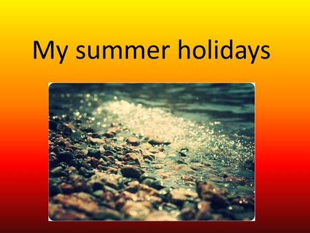 My summer holidays. Id like to tell you a few words about my summer holidays.