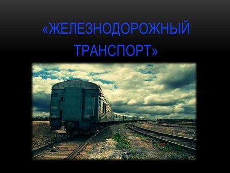 Презентация на тему Железнодорожный транспорт России Скачать  ЖЕЛЕЗНОДОРОЖНЫЙ ТРАНСПОРТ