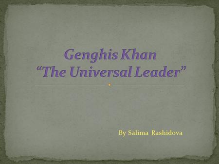 By Salima Rashidova. Genghis Khan was born in 1162 ю First name was Temujin Borjigin. Took the name Genghis Khan when he became the Emperor of the Mongolian.