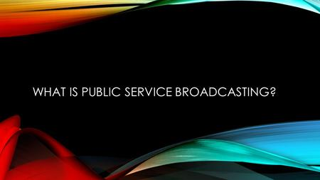 WHAT IS PUBLIC SERVICE BROADCASTING?. Public Service Broadcasting (PSB)is broadcasting made, financed and controlled by the public, for the public. It.