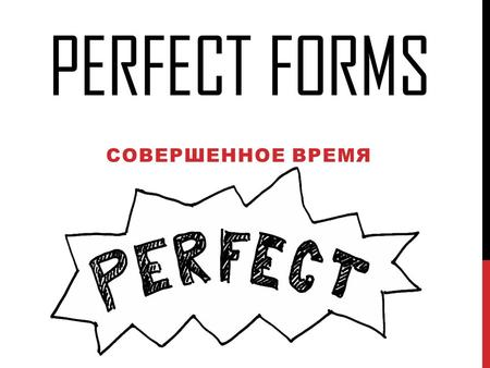PERFECT FORMS СОВЕРШЕННОЕ ВРЕМЯ. PERFECT FORMS Present Perfect Past Perfect Future Perfect I have done my homework already. Я уже сделал домашнее задание.