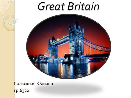Great Britain Калюжная Юлиана гр.6322. The United Kingdom of Great Britain and Northern Irelands is situated on the British Isles. The British Isles consists.