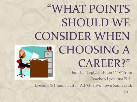WHAT POINTS SHOULD WE CONSIDER WHEN CHOOSING A CAREER? Done by :Teplysh Helen 11V from Teacher: Lyovkina E.A. Lyceum 1 named after A.P Guzhvin town Kamyzyak.
