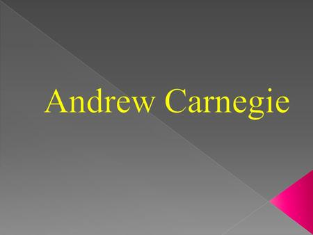Andrew Carnegie was born in Scotland in 1835. His family was very poor.