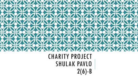 CHARITY PROJECT SHULAK PAVLO 2(6)-B. CHARITY CONCERT ALL MONEY GOES TO ANIMAL SHELTER At 12:30 on Sunday 20 th April in the park Tickets Students:4P Adults:6P.