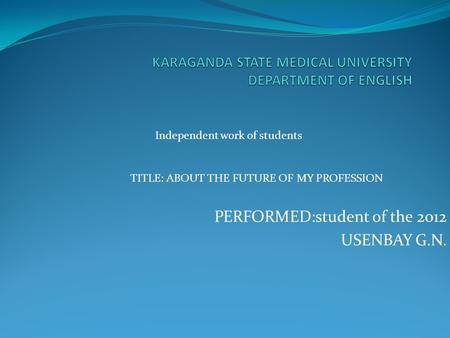 PERFORMED:student of the 2012 USENBAY G.N. Independent work of students TITLE: ABOUT THE FUTURE OF MY PROFESSION.