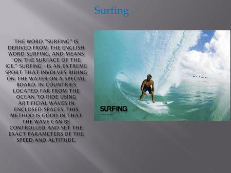 Surfing Surfing history has more than one century, and, perhaps millennia. The first surfers were residents of Hawaii. It is an art in those days was only.