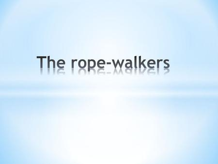 Rope walkers - brave people risking their lives, not only for the spectacle, but also for your peace of mind. How can the peace of mind derived from this.