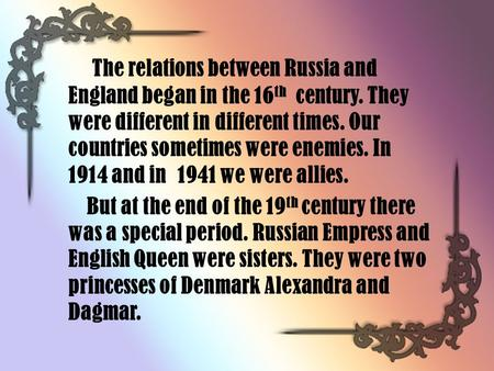 The relations between Russia and England began in the 16 th century. They were different in different times. Our countries sometimes were enemies. In 1914.
