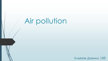 Air pollution Ульянов Даниил 10 б. Air pollution is a major environmental problem, which represents a great risk for every living being on our planet.