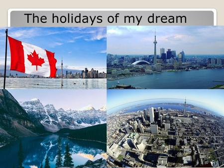 The holidays of my dream. I dream to go for a holiday to Canada. I think it is a beautiful, amazing and green country where people speak English and French.