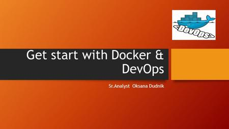 Get start with Docker & DevOps Sr.Analyst Oksana Dudnik.