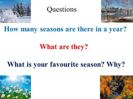 How many seasons are there in a year? What are they? What is your favourite season? Why? Questions.