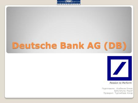 Deutsche Bank AG (DB) Подготовили: Исабеков Олжас Ербулатулы Мурат Проверил: Турганбаев Аскар Passion to Perform.