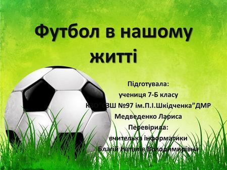 Презентации на тему футбол Скачать бесплатно и без регистрации  ru Футбол в нашому житті Підготувала учениця 7 Б класу КЗОСЗШ 97