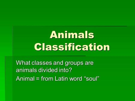 Animals Classification What classes and groups are animals divided into? Animal = from Latin word soul.