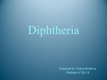 Diphtheria Prepared by Yuliya Boldova Student of СД -14.