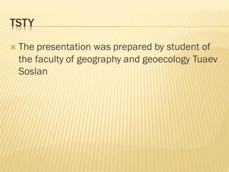 The presentation was prepared by student of the faculty of geography and geoecology Tuaev Soslan.