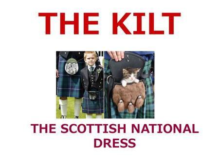 THE KILT THE SCOTTISH NATIONAL DRESS. The kilt is the Scottish national dress. Men wear this dress during typical festivals as Burns Supper and Ceilidh.