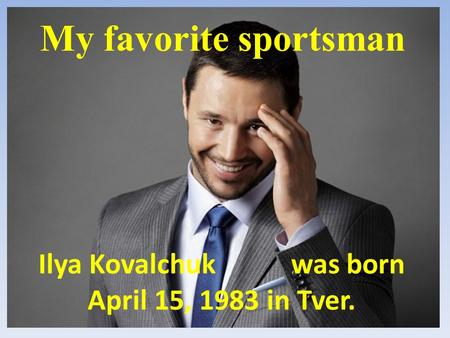 Ilya Kovalchuk was born April 15, 1983 in Tver. My favorite sportsman.