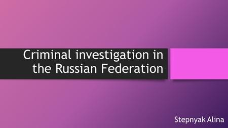Criminal investigation in the Russian Federation Stepnyak Alina.