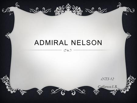 ADMIRAL NELSON sNTS-12 Gaffarova S.R. HORATIO NELSON Born on 29 September 1758 in the village of Burnham Thorpe (Norfolk) in the family priest. At the.