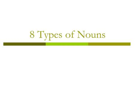 8 Types of Nouns. Common and Proper Nouns A common noun names any person, place, thing or idea. Examples: My book is on the table. Tamika went to school.