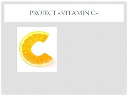 PROJECT «VITAMIN C». WHAT'S SPECIAL ABOUT IT Vitamin C or ascorbic acid builds healthy teeth, gums, normalizes, and bone; in addition, vitamin C promotes.