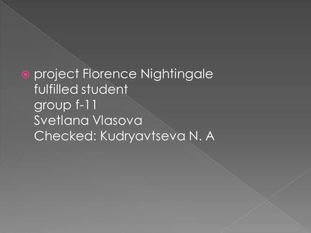 Project Florence Nightingale fulfilled student group f-11 Svetlana Vlasova Checked: Kudryavtseva N. A.