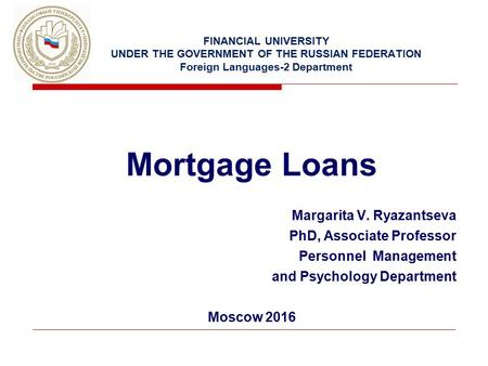 FINANCIAL UNIVERSITY UNDER THE GOVERNMENT OF THE RUSSIAN FEDERATION Foreign Languages-2 Department Mortgage Loans Margarita V. Ryazantseva PhD, Associate.