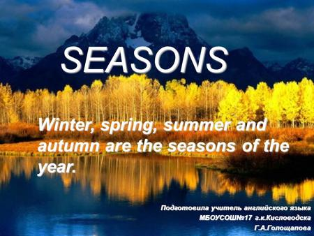 SEASONS Winter, spring, summer and autumn are the seasons of the year. Подготовила учитель английского языка МБОУСОШ 17 г.к.Кисловодска Г.А.Голощапова.