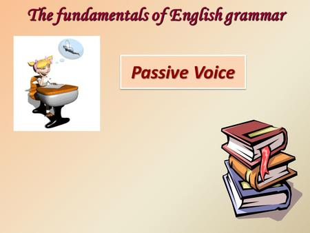 Passive Voice The fundamentals of English grammar.
