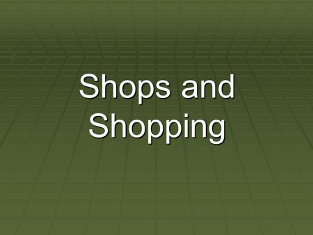 Shops and Shopping. . What kinds of shops do you know? bakersbookstore dairyfurniture shop grocers,chemists greengrocersnewsagents, butchers,department.