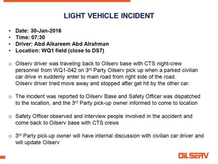 LIGHT VEHICLE INCIDENT Date: 30-Jan-2016 Time: 07:30 Driver: Abd Alkareem Abd Alrahman Location: WQ1 field (close to DS7) o Oilserv driver was traveling.