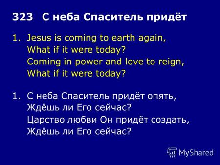 1.Jesus is coming to earth again, What if it were today? Coming in power and love to reign, What if it were today? 323С неба Спаситель придёт 1.С неба.