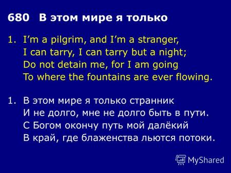 1.Im a pilgrim, and Im a stranger, I can tarry, I can tarry but a night; Do not detain me, for I am going To where the fountains are ever flowing. 680В.