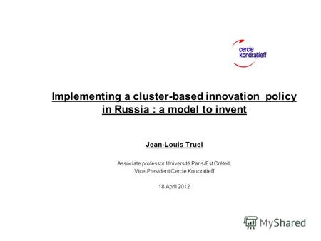 Implementing a cluster-based innovation policy in Russia : a model to invent Jean-Louis Truel Associate professor Université Paris-Est Créteil; Vice-President.