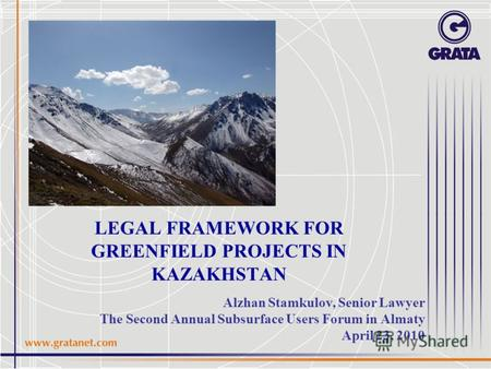 LEGAL FRAMEWORK FOR GREENFIELD PROJECTS IN KAZAKHSTAN Alzhan Stamkulov, Senior Lawyer The Second Annual Subsurface Users Forum in Almaty April 23, 2010.