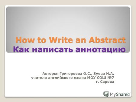 How to Write an Abstract Как написать аннотацию Авторы: Григорьева О.С., Зуева Н.А. учителя английского языка МОУ СОШ 7 г. Сарова.