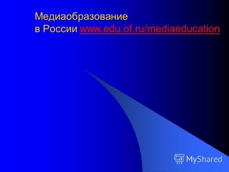 Медиаобразование в России www.edu.of.ru/mediaeducation www.edu.of.ru/mediaeducation.